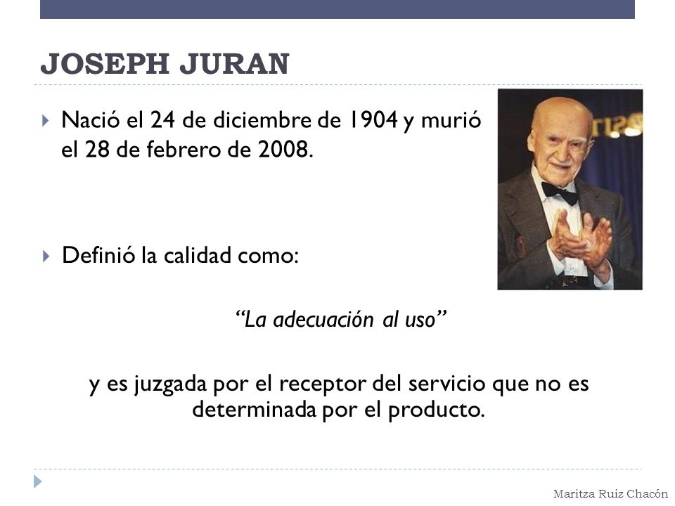 JOSEPH JURAN Nació el 24 de diciembre de 1904 y murió el 28 de febrero de 2008. Definió la calidad como: