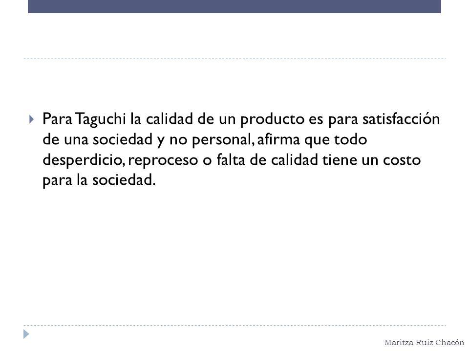 Para Taguchi la calidad de un producto es para satisfacción de una sociedad y no personal, afirma que todo desperdicio, reproceso o falta de calidad tiene un costo para la sociedad.