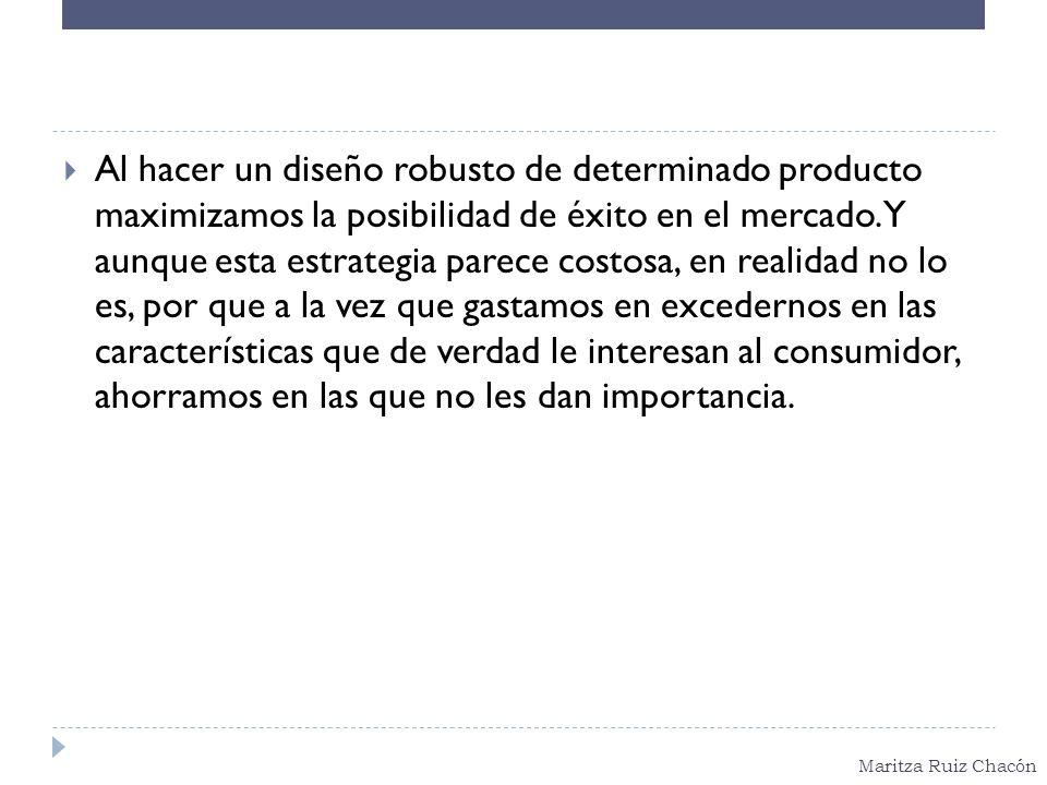 Al hacer un diseño robusto de determinado producto maximizamos la posibilidad de éxito en el mercado.