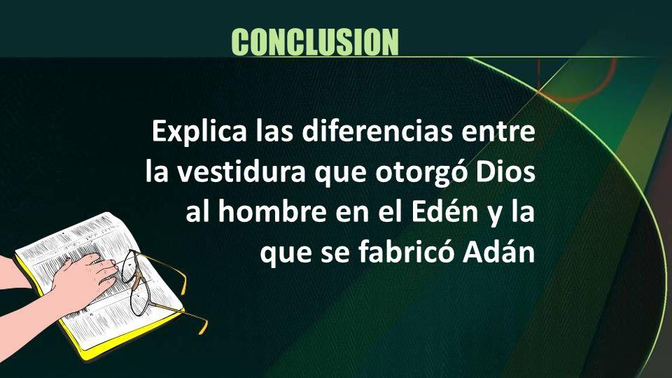 CONCLUSION Explica las diferencias entre la vestidura que otorgó Dios al hombre en el Edén y la que se fabricó Adán.