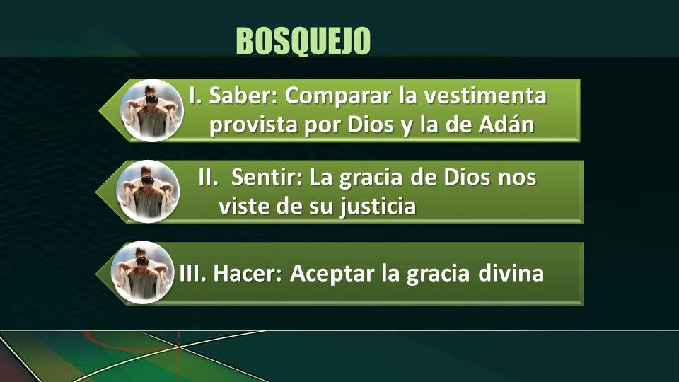 BOSQUEJO I. Saber: Comparar la vestimenta provista por Dios y la de Adán. II. Sentir: La gracia de Dios nos viste de su justicia.