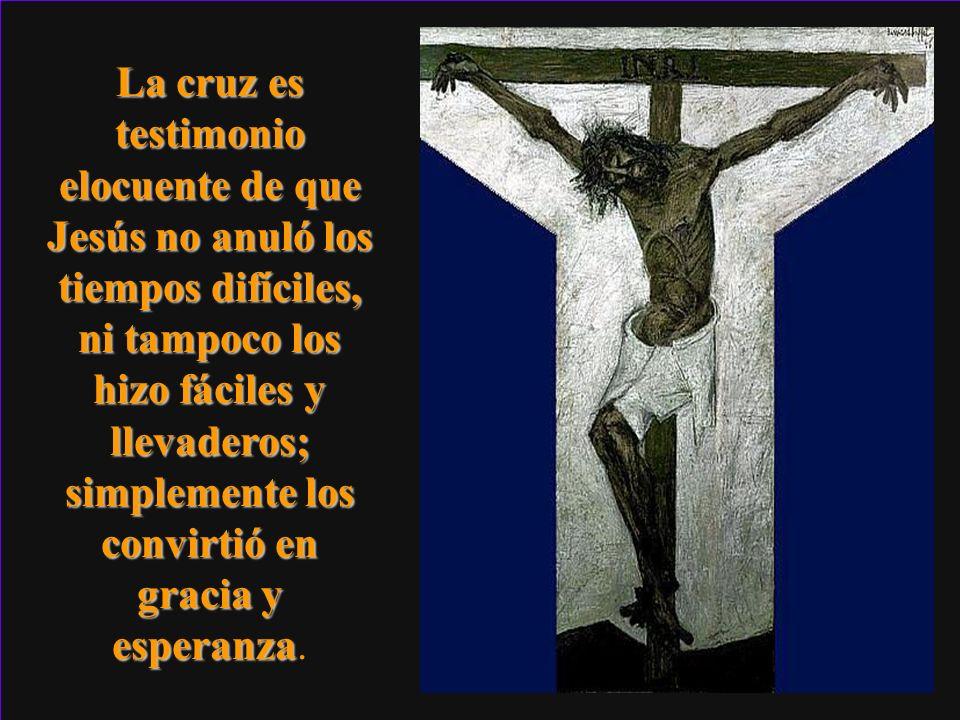 La cruz es testimonio elocuente de que Jesús no anuló los tiempos difíciles, ni tampoco los hizo fáciles y llevaderos; simplemente los convirtió en gracia y esperanza.