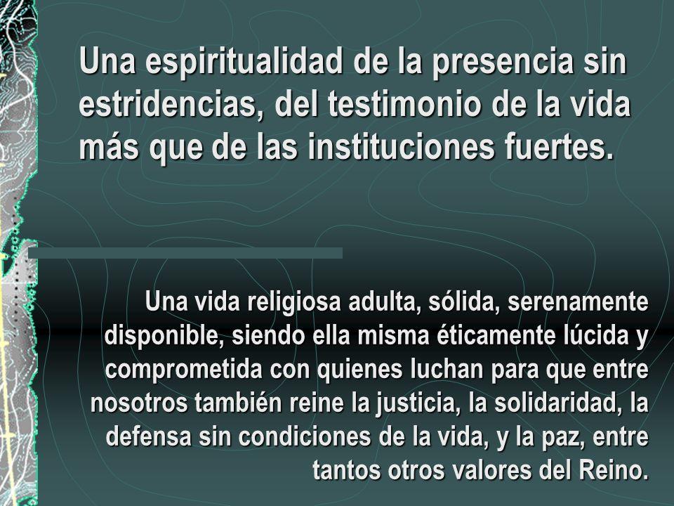 Una espiritualidad de la presencia sin estridencias, del testimonio de la vida más que de las instituciones fuertes.