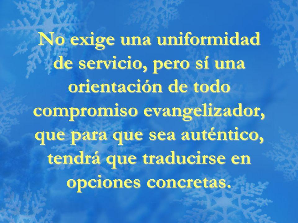 No exige una uniformidad de servicio, pero sí una orientación de todo compromiso evangelizador, que para que sea auténtico, tendrá que traducirse en opciones concretas.