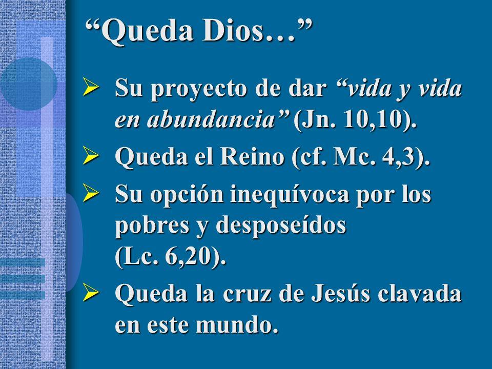 Queda Dios… Su proyecto de dar vida y vida en abundancia (Jn. 10,10). Queda el Reino (cf. Mc. 4,3).