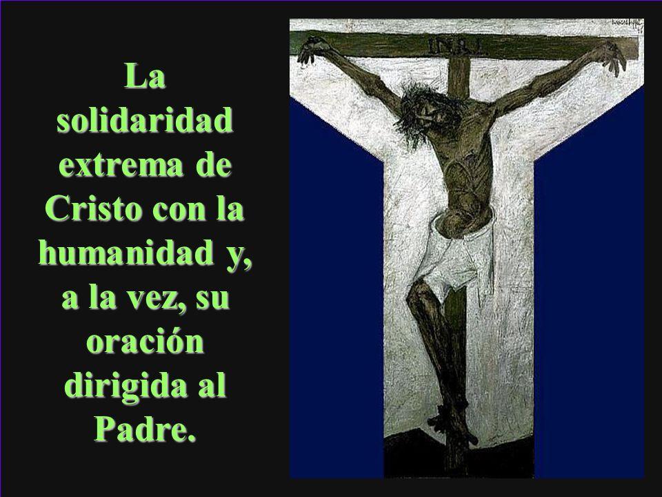 La solidaridad extrema de Cristo con la humanidad y, a la vez, su oración dirigida al Padre.