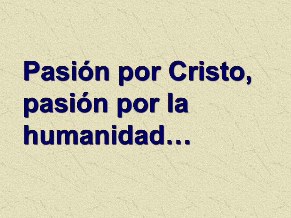 Pasión por Cristo, pasión por la humanidad…