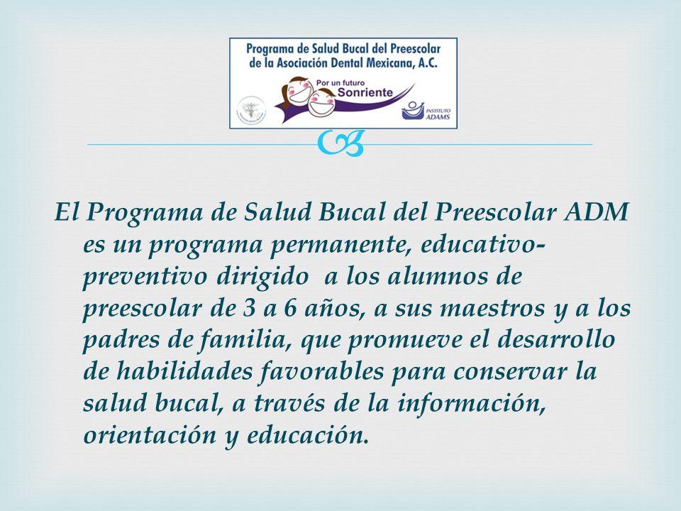 El Programa de Salud Bucal del Preescolar ADM es un programa permanente, educativo-preventivo dirigido a los alumnos de preescolar de 3 a 6 años, a sus maestros y a los padres de familia, que promueve el desarrollo de habilidades favorables para conservar la salud bucal, a través de la información, orientación y educación.
