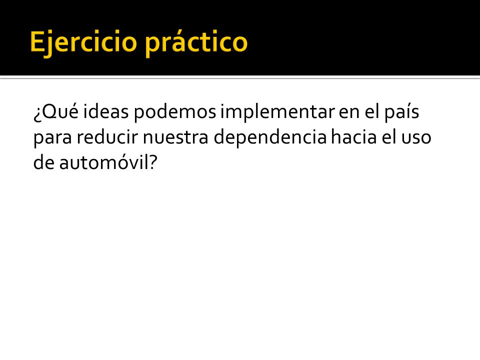 Ejercicio práctico ¿Qué ideas podemos implementar en el país para reducir nuestra dependencia hacia el uso de automóvil.