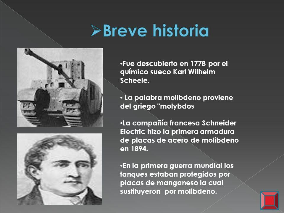 Breve historia Fue descubierto en 1778 por el químico sueco Karl Wilhelm Scheele. La palabra molibdeno proviene del griego molybdos.