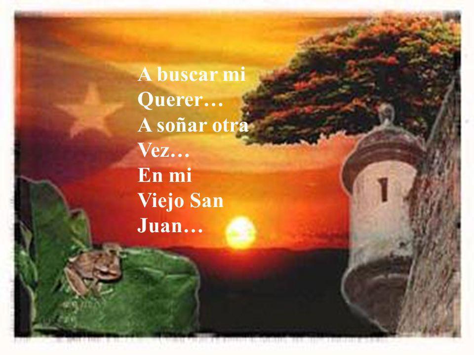 A buscar mi Querer… A soñar otra Vez… En mi Viejo San Juan…