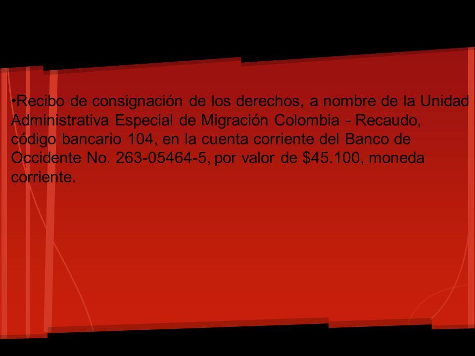 •Recibo de consignación de los derechos, a nombre de la Unidad Administrativa Especial de Migración Colombia - Recaudo, código bancario 104, en la cuenta corriente del Banco de Occidente No.