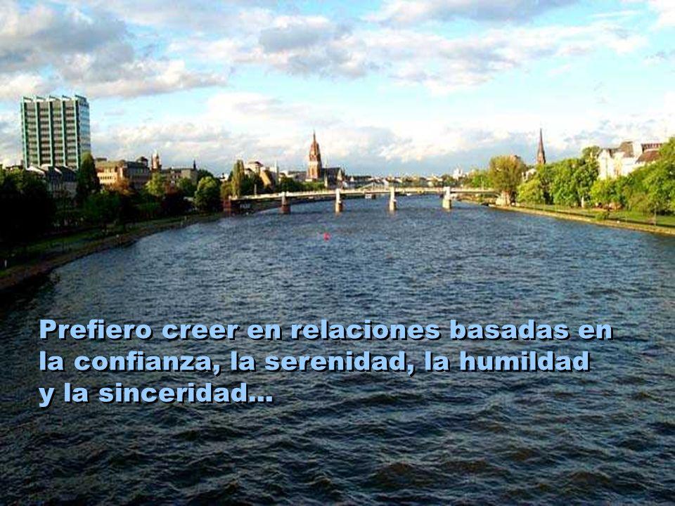 Prefiero creer en relaciones basadas en la confianza, la serenidad, la humildad