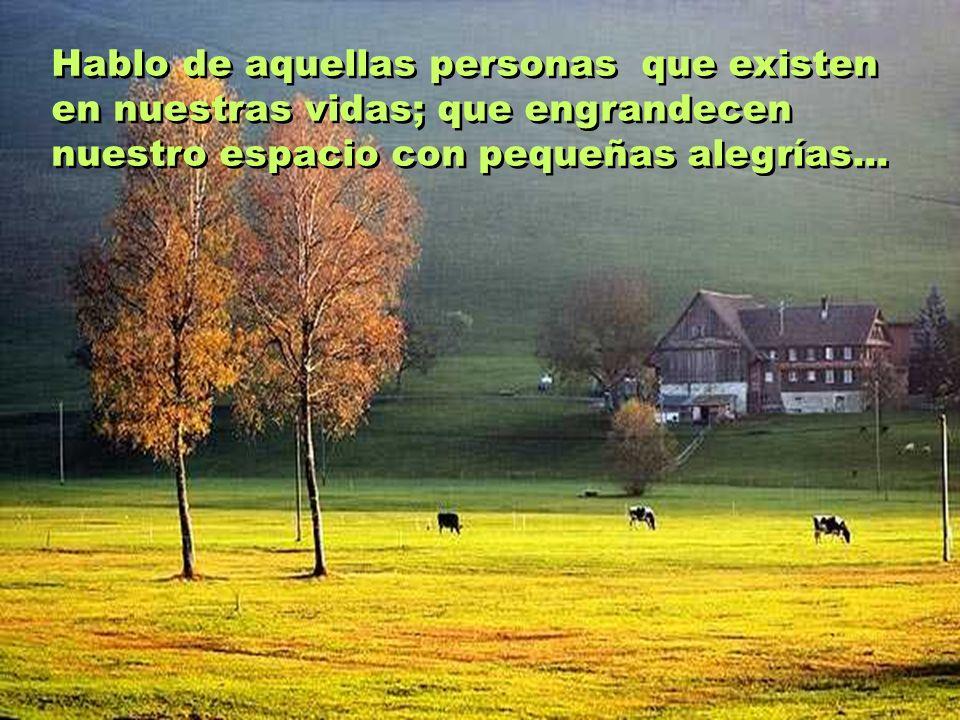 Hablo de aquellas personas que existen en nuestras vidas; que engrandecen nuestro espacio con pequeñas alegrías...