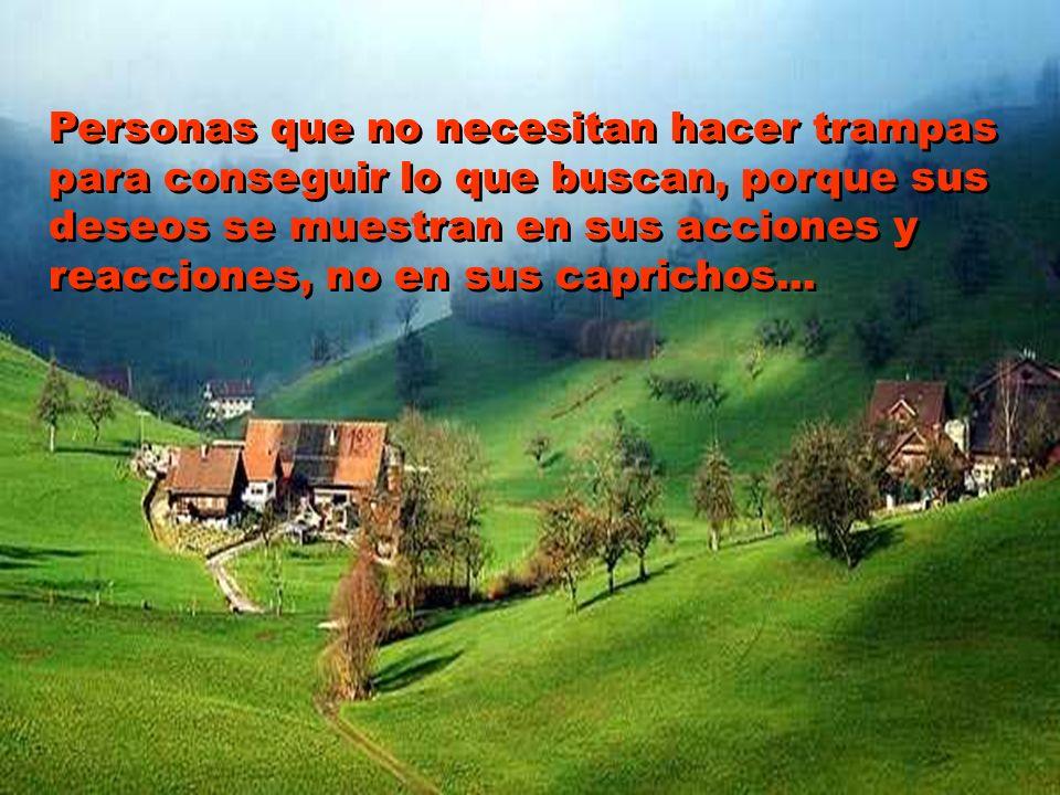 Personas que no necesitan hacer trampas para conseguir lo que buscan, porque sus deseos se muestran en sus acciones y reacciones, no en sus caprichos...