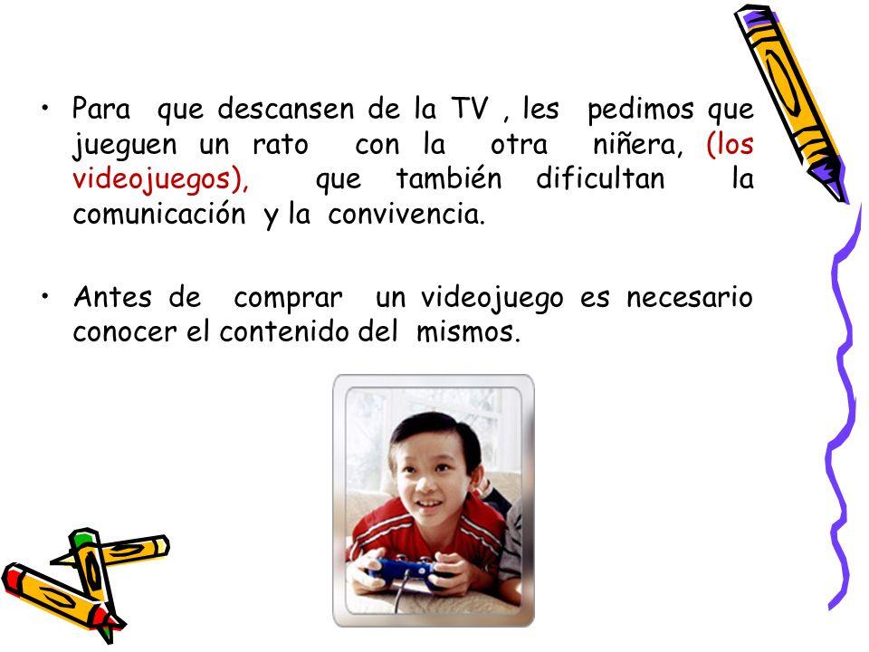 Para que descansen de la TV , les pedimos que jueguen un rato con la otra niñera, (los videojuegos), que también dificultan la comunicación y la convivencia.