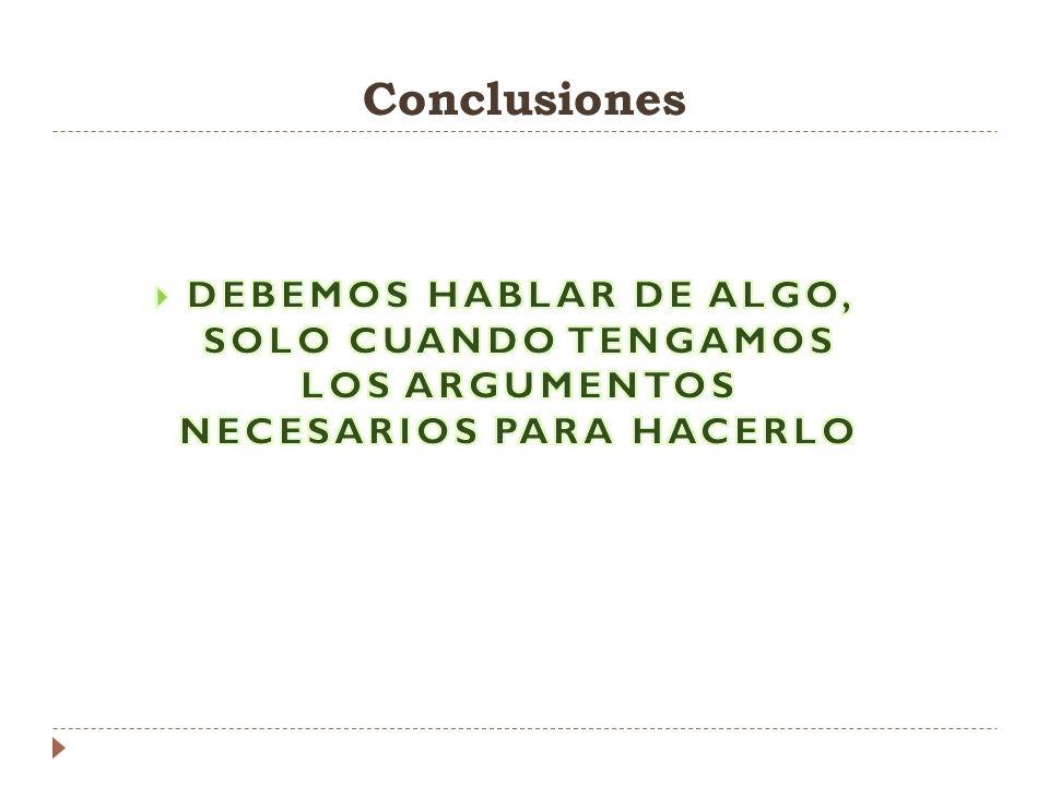Conclusiones DEBEMOS HABLAR DE ALGO, SOLO CUANDO TENGAMOS LOS ARGUMENTOS NECESARIOS PARA HACERLO