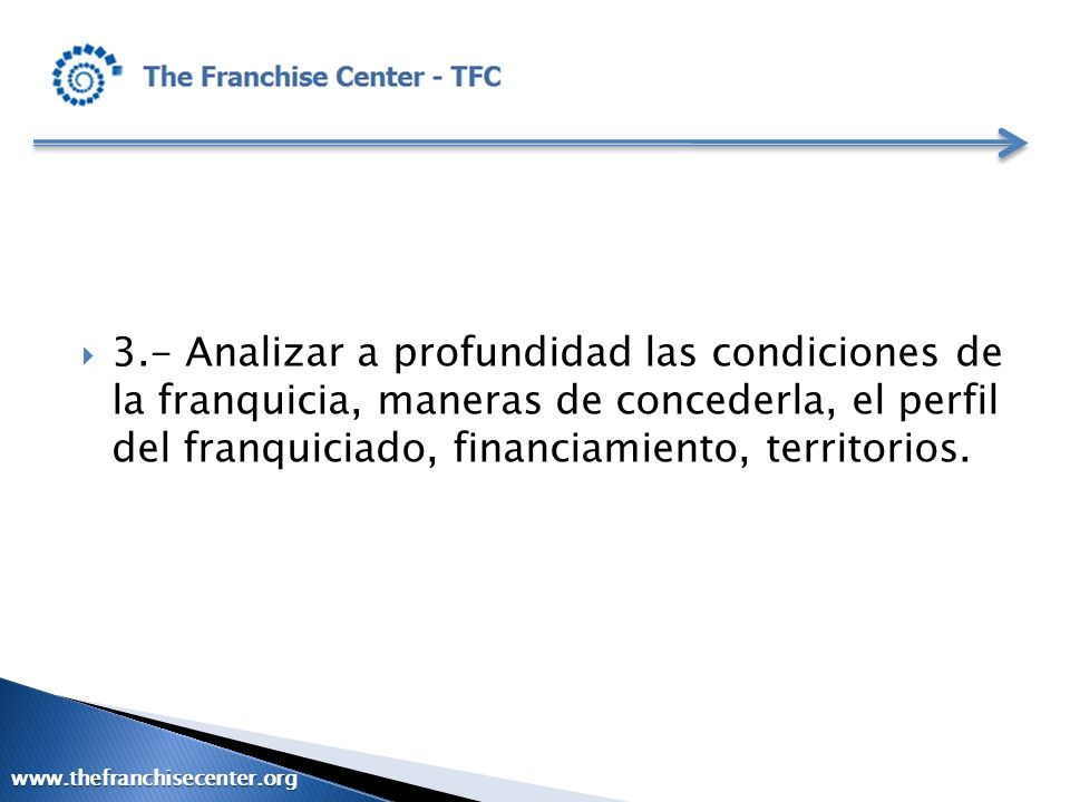 3.- Analizar a profundidad las condiciones de la franquicia, maneras de concederla, el perfil del franquiciado, financiamiento, territorios.