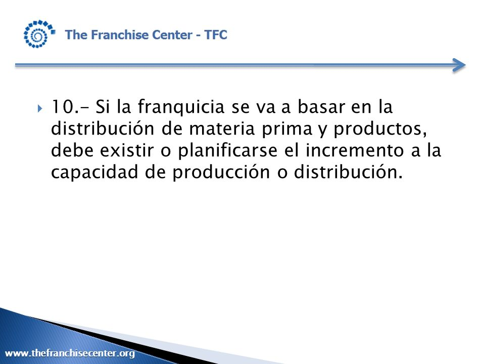 10.- Si la franquicia se va a basar en la distribución de materia prima y productos, debe existir o planificarse el incremento a la capacidad de producción o distribución.