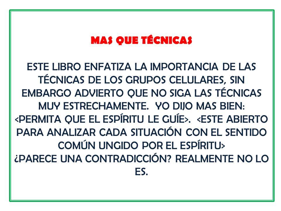 MAS QUE TÉCNICAS ESTE LIBRO ENFATIZA LA IMPORTANCIA DE LAS TÉCNICAS DE LOS GRUPOS CELULARES, SIN EMBARGO ADVIERTO QUE NO SIGA LAS TÉCNICAS MUY ESTRECHAMENTE.