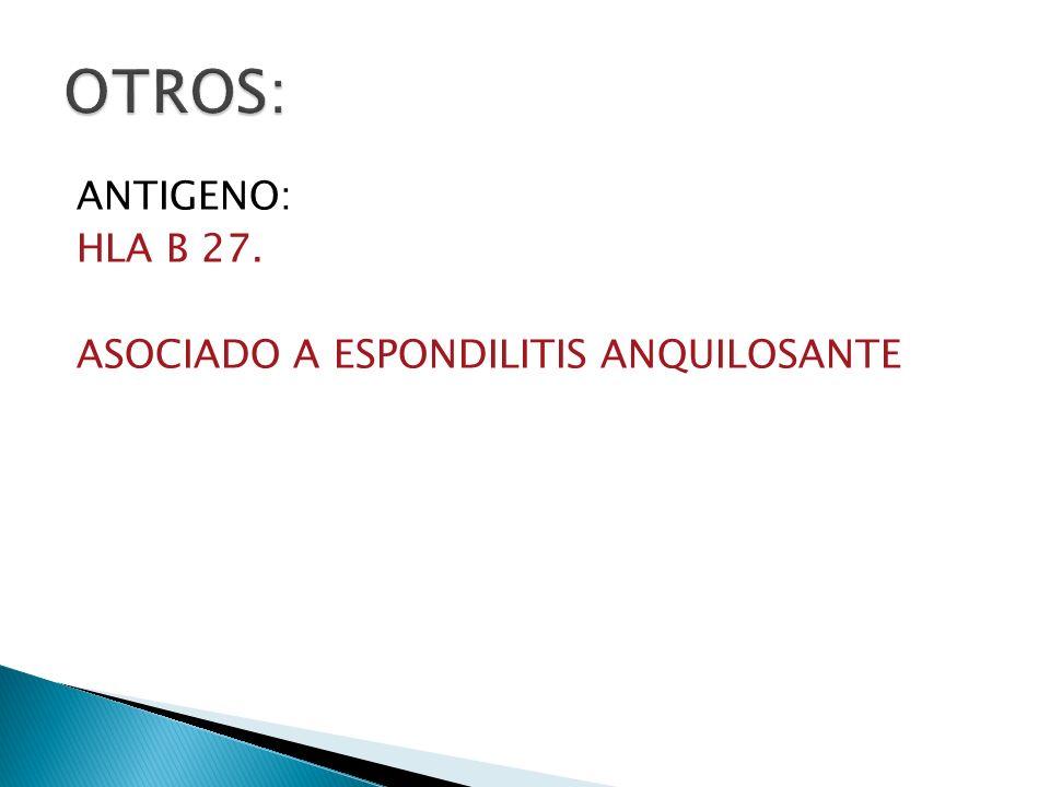 OTROS: ANTIGENO: HLA B 27. ASOCIADO A ESPONDILITIS ANQUILOSANTE