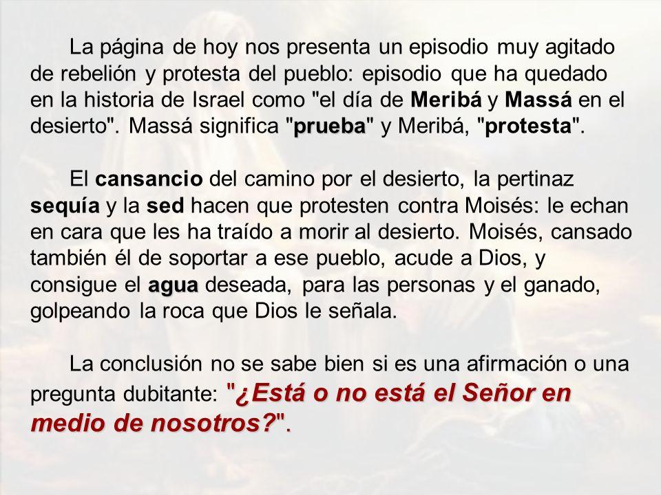 La página de hoy nos presenta un episodio muy agitado de rebelión y protesta del pueblo: episodio que ha quedado en la historia de Israel como el día de Meribá y Massá en el desierto . Massá significa prueba y Meribá, protesta .