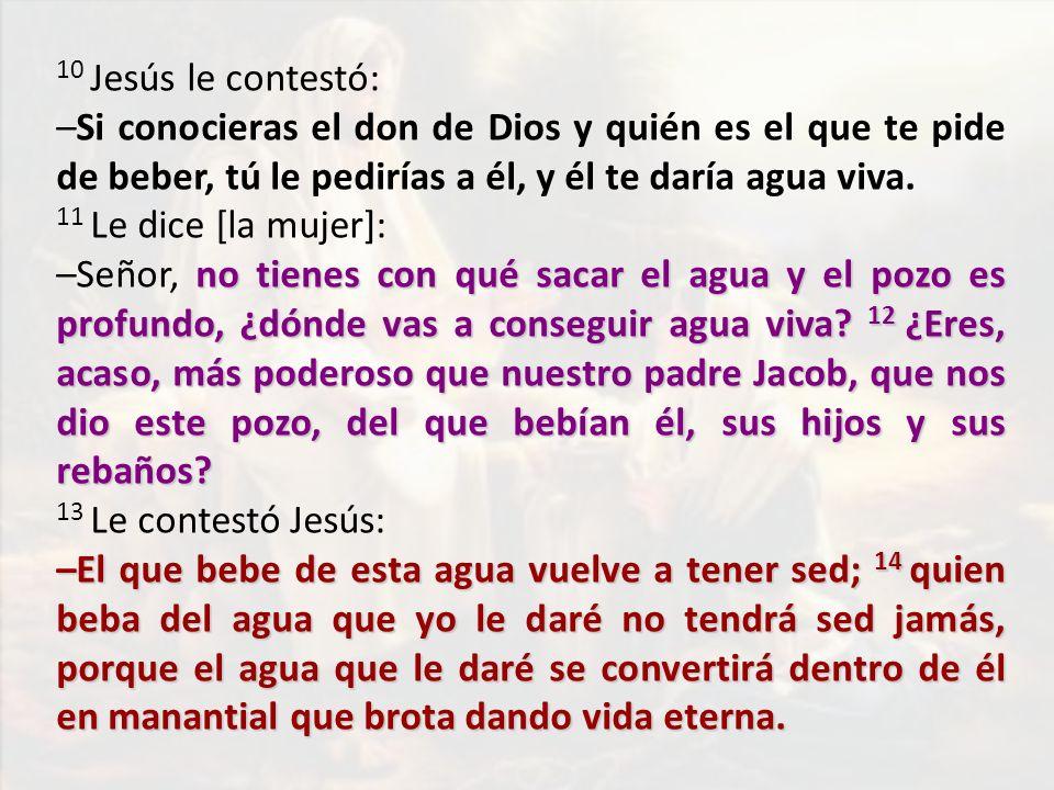 10 Jesús le contestó: –Si conocieras el don de Dios y quién es el que te pide de beber, tú le pedirías a él, y él te daría agua viva.