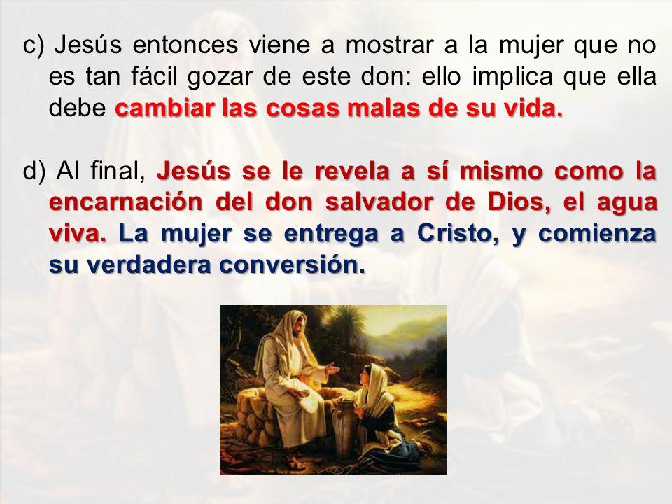 c) Jesús entonces viene a mostrar a la mujer que no es tan fácil gozar de este don: ello implica que ella debe cambiar las cosas malas de su vida.