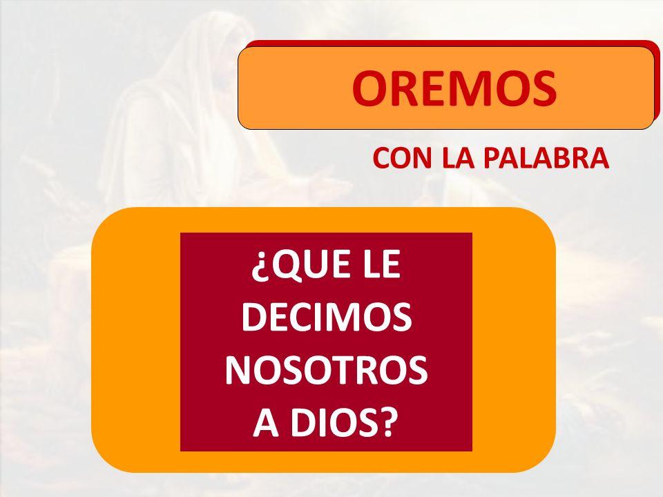 OREMOS CON LA PALABRA ¿QUE LE DECIMOS NOSOTROS A DIOS