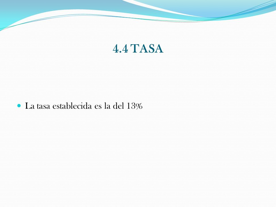 4.4 TASA La tasa establecida es la del 13%