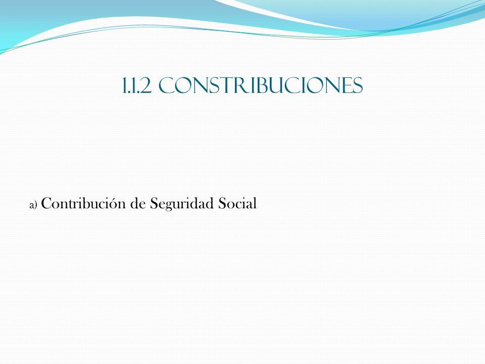 1.1.2 CONSTRIBUCIONES a) Contribución de Seguridad Social