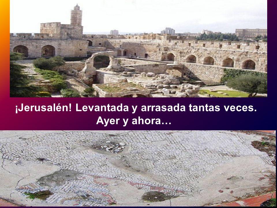 ¡Jerusalén! Levantada y arrasada tantas veces.