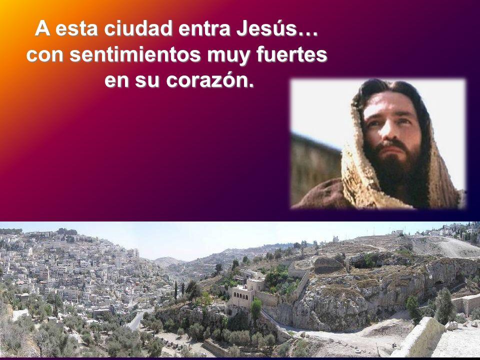 A esta ciudad entra Jesús… con sentimientos muy fuertes