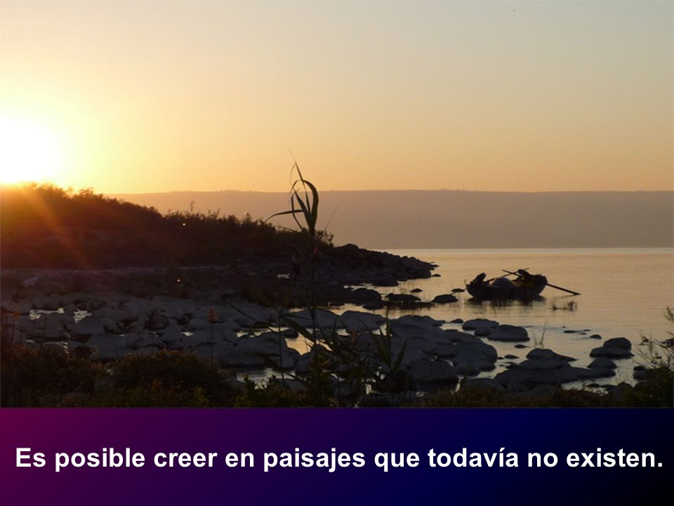 Es posible creer en paisajes que todavía no existen.