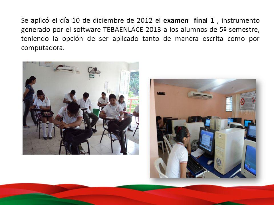Se aplicó el día 10 de diciembre de 2012 el examen final 1 , instrumento generado por el software TEBAENLACE 2013 a los alumnos de 5º semestre, teniendo la opción de ser aplicado tanto de manera escrita como por computadora.