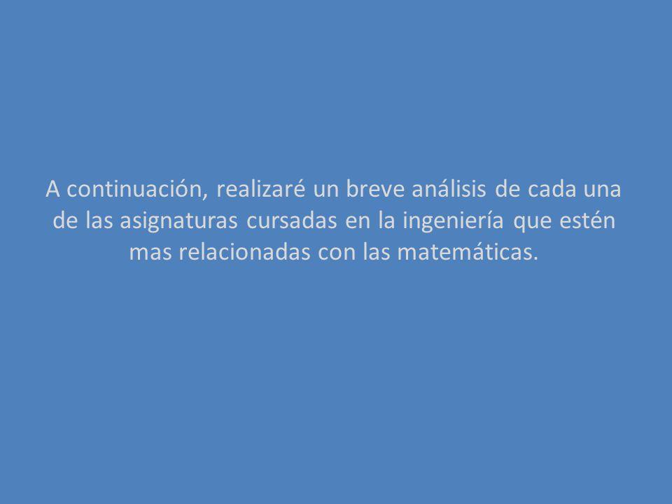A continuación, realizaré un breve análisis de cada una de las asignaturas cursadas en la ingeniería que estén mas relacionadas con las matemáticas.