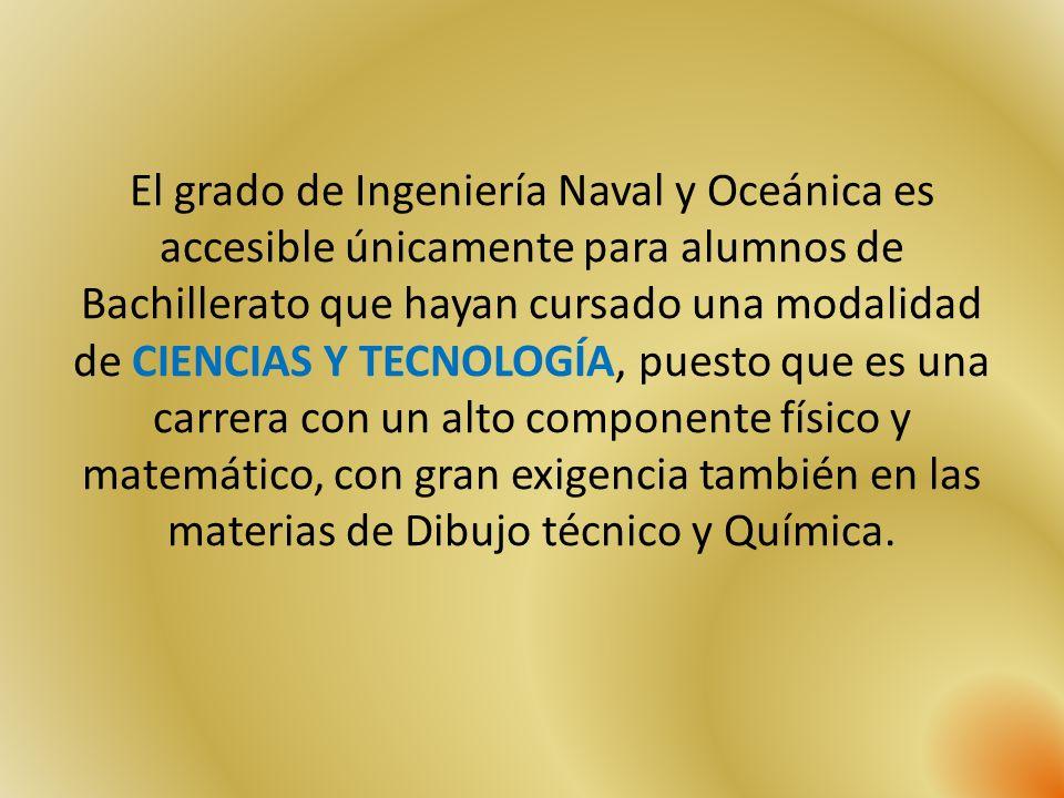El grado de Ingeniería Naval y Oceánica es accesible únicamente para alumnos de Bachillerato que hayan cursado una modalidad de CIENCIAS Y TECNOLOGÍA, puesto que es una carrera con un alto componente físico y matemático, con gran exigencia también en las materias de Dibujo técnico y Química.