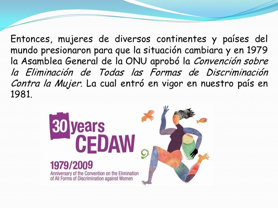 Entonces, mujeres de diversos continentes y países del mundo presionaron para que la situación cambiara y en 1979 la Asamblea General de la ONU aprobó la Convención sobre la Eliminación de Todas las Formas de Discriminación Contra la Mujer.