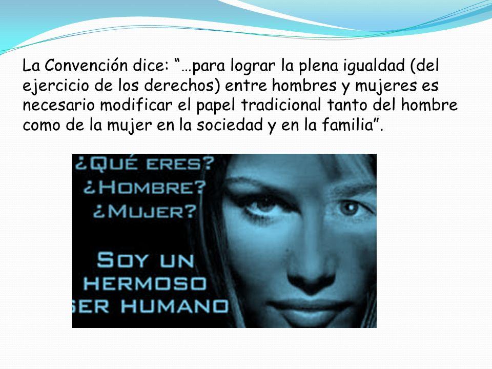La Convención dice: …para lograr la plena igualdad (del ejercicio de los derechos) entre hombres y mujeres es necesario modificar el papel tradicional tanto del hombre como de la mujer en la sociedad y en la familia .