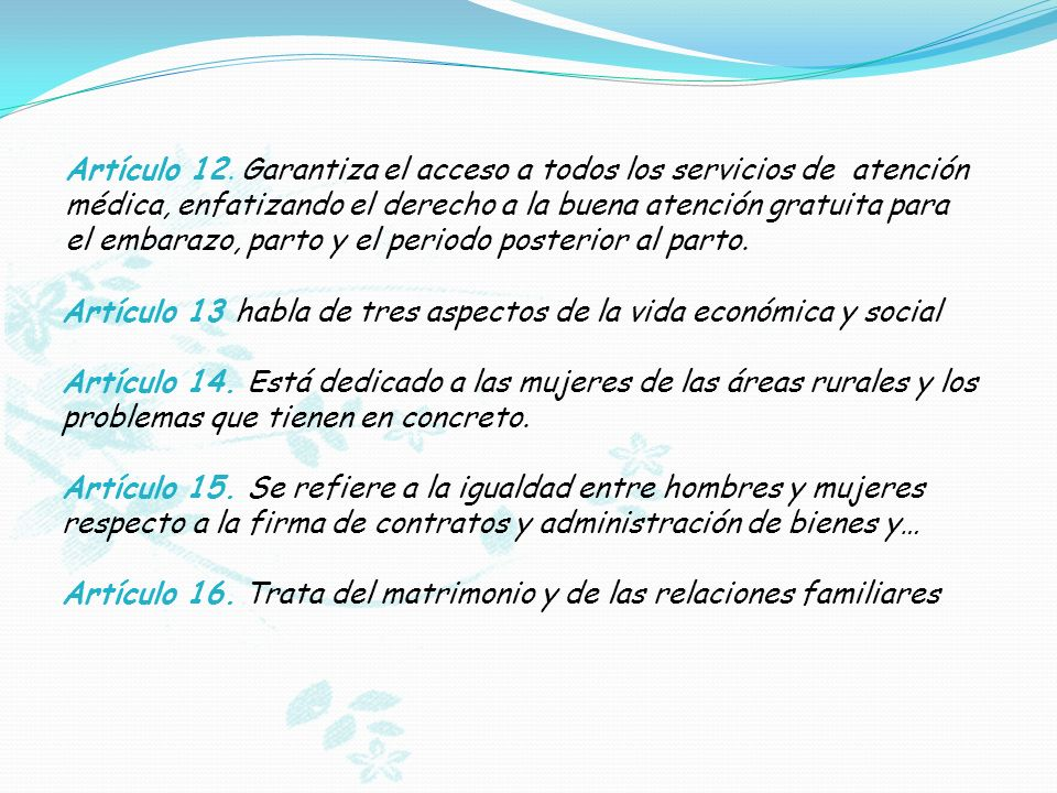 Artículo 12. Garantiza el acceso a todos los servicios de atención médica, enfatizando el derecho a la buena atención gratuita para el embarazo, parto y el periodo posterior al parto.