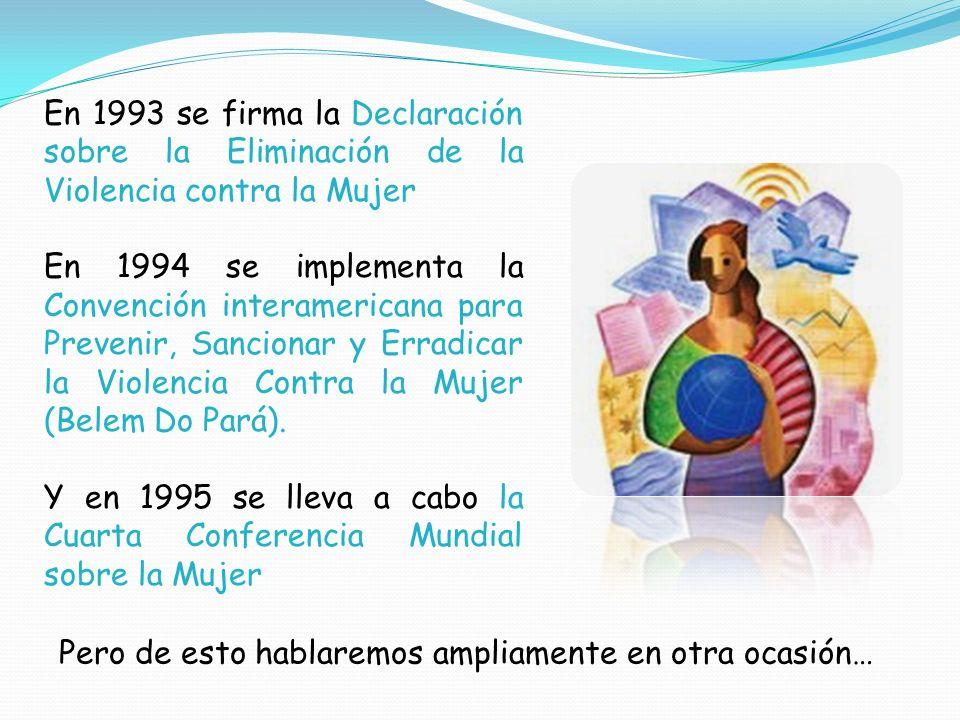 En 1993 se firma la Declaración sobre la Eliminación de la Violencia contra la Mujer.