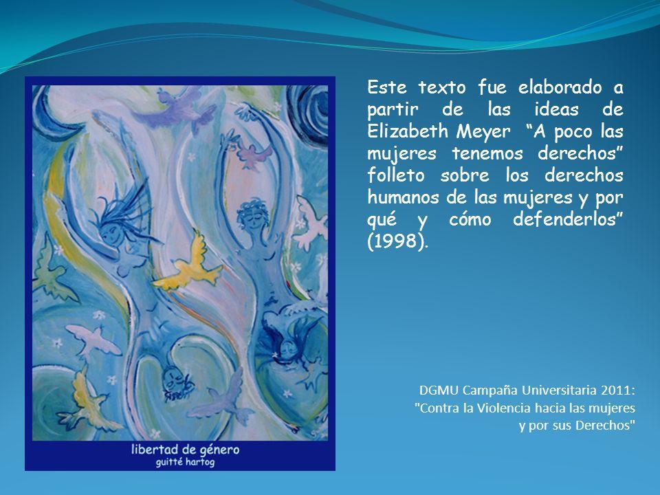 Este texto fue elaborado a partir de las ideas de Elizabeth Meyer A poco las mujeres tenemos derechos folleto sobre los derechos humanos de las mujeres y por qué y cómo defenderlos (1998).