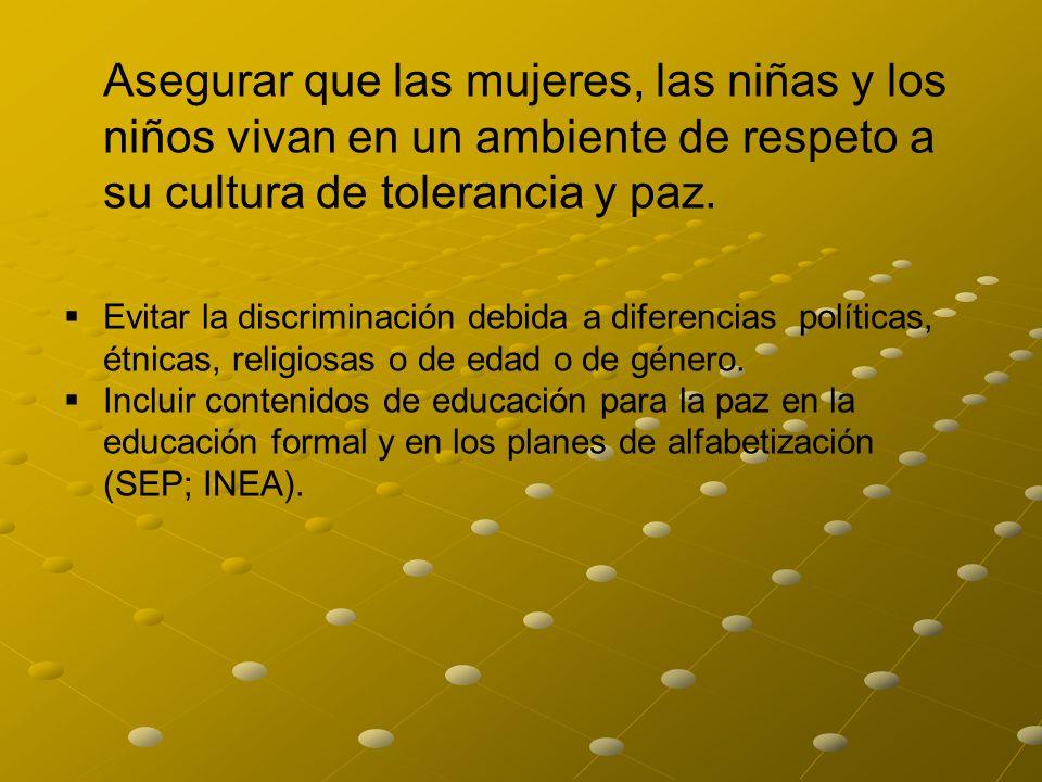 Asegurar que las mujeres, las niñas y los niños vivan en un ambiente de respeto a su cultura de tolerancia y paz.