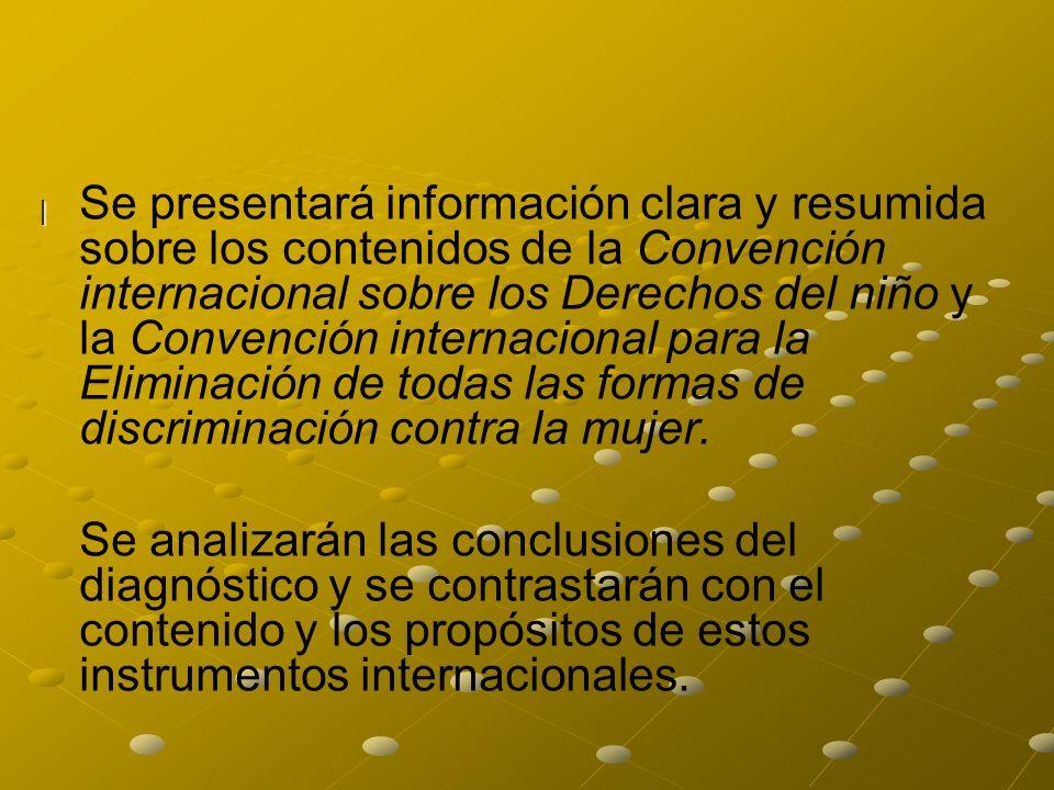 | Se presentará información clara y resumida sobre los contenidos de la Convención internacional sobre los Derechos del niño y la Convención internacional para la Eliminación de todas las formas de discriminación contra la mujer.