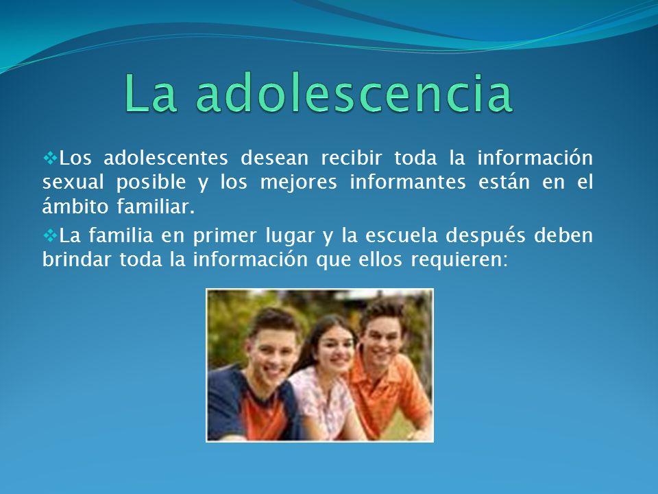 La adolescencia Los adolescentes desean recibir toda la información sexual posible y los mejores informantes están en el ámbito familiar.