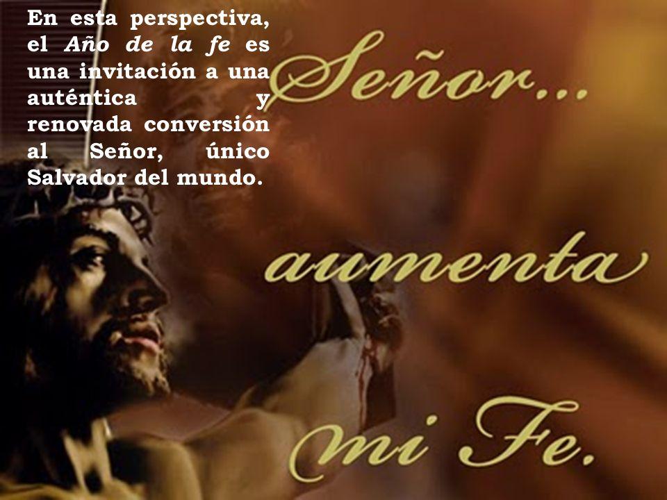 En esta perspectiva, el Año de la fe es una invitación a una auténtica y renovada conversión al Señor, único Salvador del mundo.