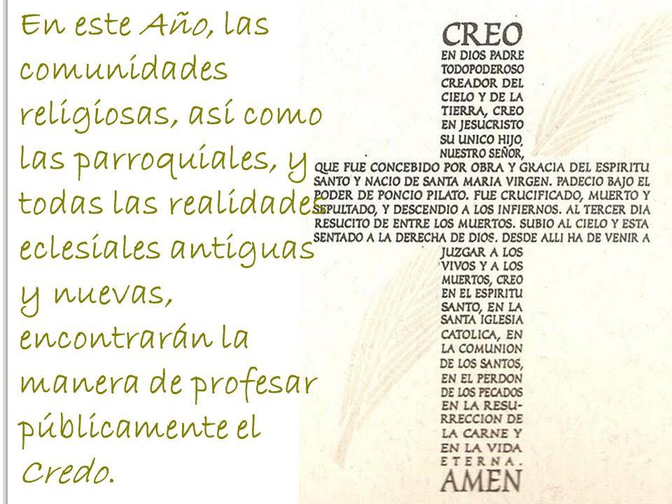 En este Año, las comunidades religiosas, así como las parroquiales, y todas las realidades eclesiales antiguas y nuevas, encontrarán la manera de profesar públicamente el Credo.
