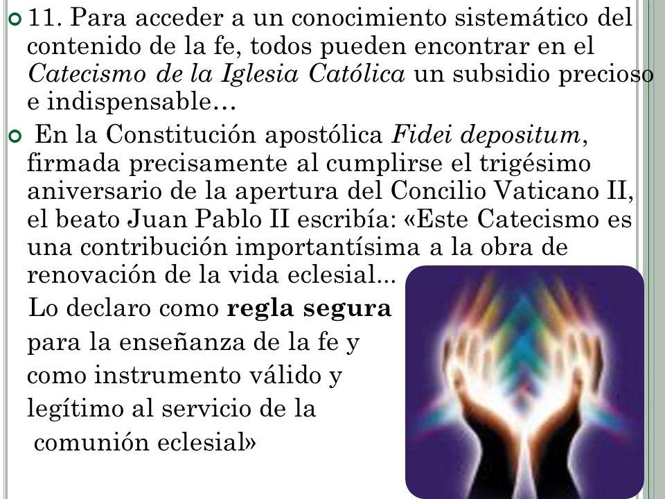 11. Para acceder a un conocimiento sistemático del contenido de la fe, todos pueden encontrar en el Catecismo de la Iglesia Católica un subsidio precioso e indispensable…