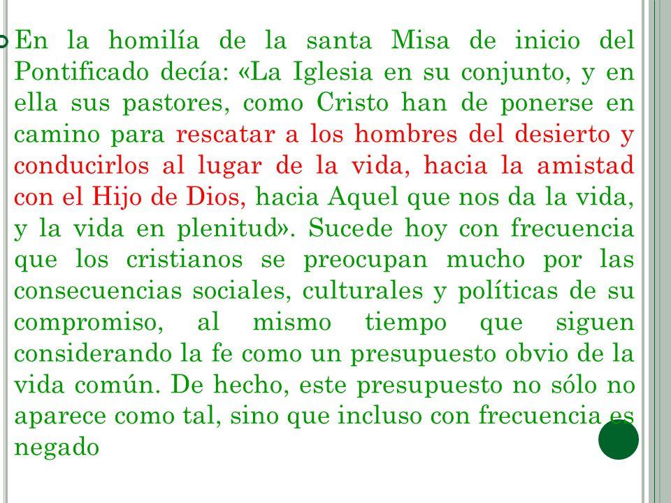 En la homilía de la santa Misa de inicio del Pontificado decía: «La Iglesia en su conjunto, y en ella sus pastores, como Cristo han de ponerse en camino para rescatar a los hombres del desierto y conducirlos al lugar de la vida, hacia la amistad con el Hijo de Dios, hacia Aquel que nos da la vida, y la vida en plenitud».