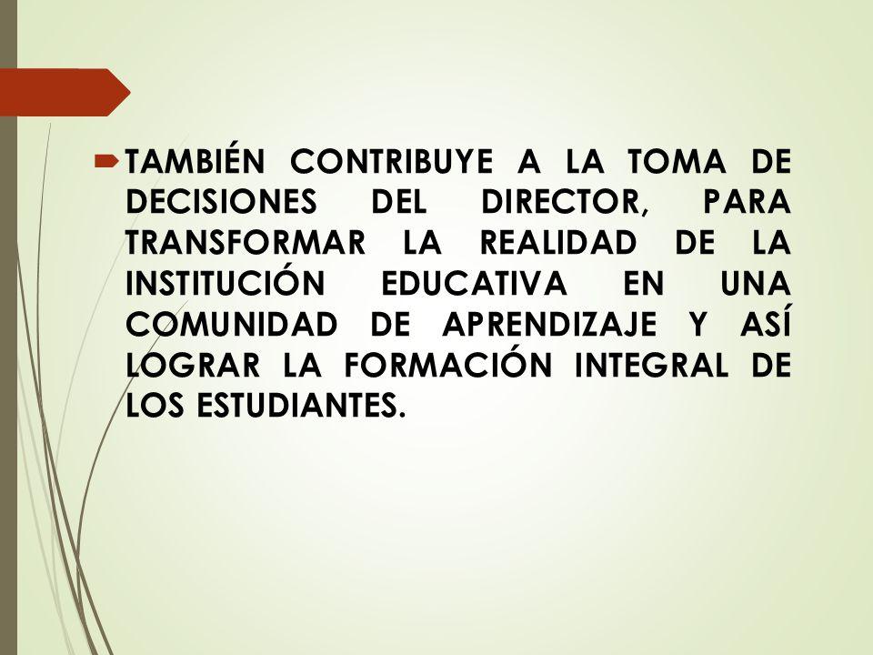 TAMBIÉN CONTRIBUYE A LA TOMA DE DECISIONES DEL DIRECTOR, PARA TRANSFORMAR LA REALIDAD DE LA INSTITUCIÓN EDUCATIVA EN UNA COMUNIDAD DE APRENDIZAJE Y ASÍ LOGRAR LA FORMACIÓN INTEGRAL DE LOS ESTUDIANTES.